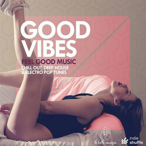 Good Vibes, Feel Good Music: Chill Out, Deep House and Electro Pop Tunes (2016)